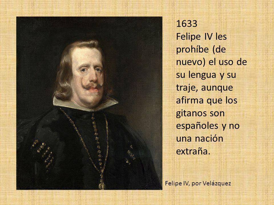 1633 Felipe IV les prohíbe (de nuevo) el uso de su lengua y su traje, aunque afirma que los gitanos son españoles y no una nación extraña.