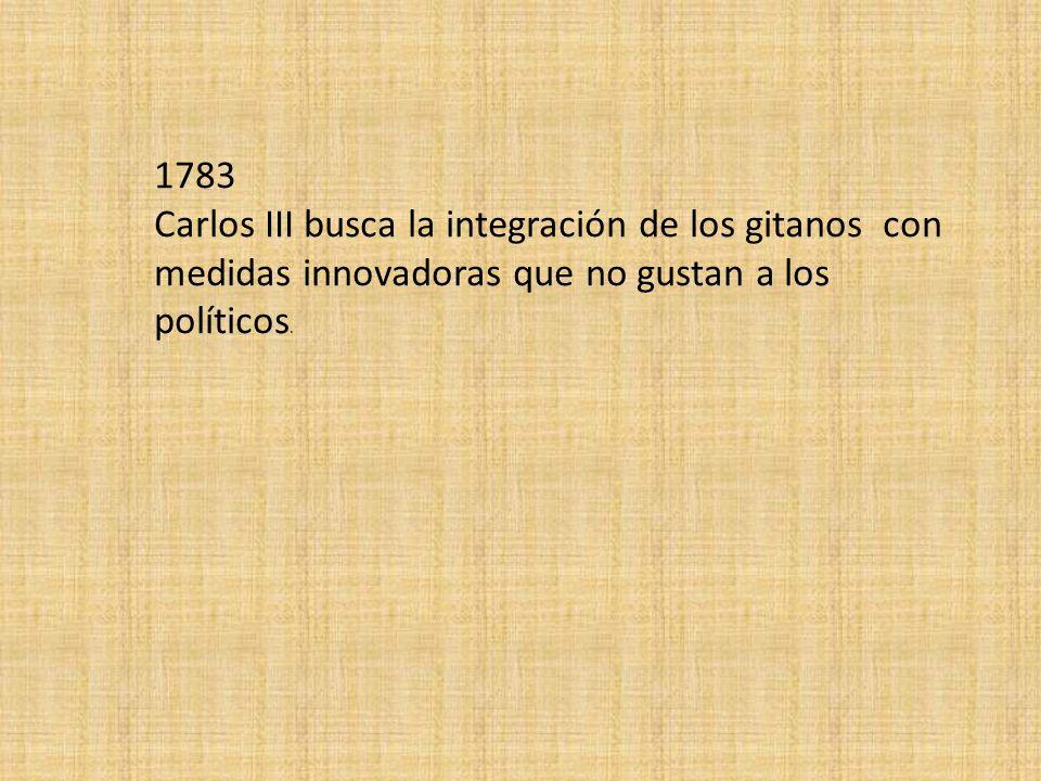 1783 Carlos III busca la integración de los gitanos con medidas innovadoras que no gustan a los políticos.