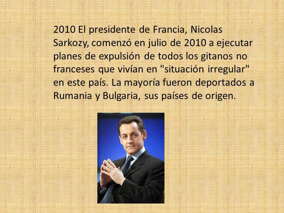 2010 El presidente de Francia, Nicolas Sarkozy, comenzó en julio de 2010 a ejecutar planes de expulsión de todos los gitanos no franceses que vivían en situación irregular en este país.