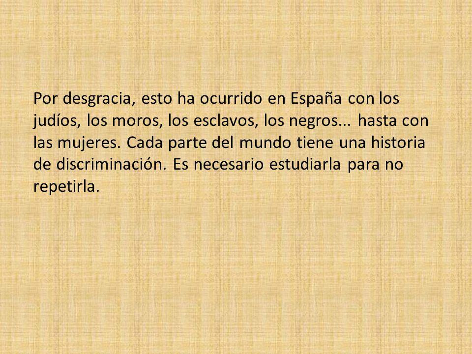 Por desgracia, esto ha ocurrido en España con los judíos, los moros, los esclavos, los negros...