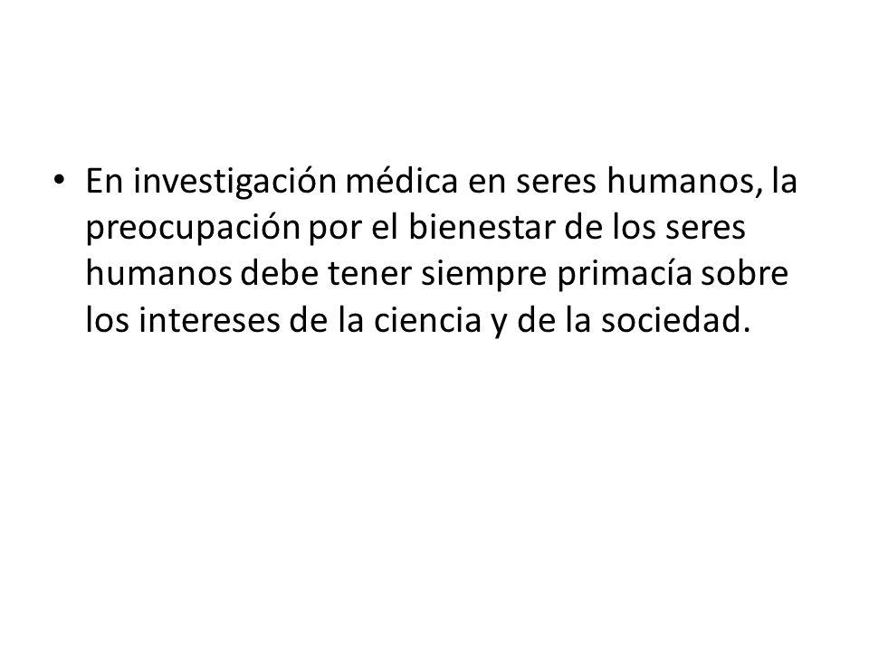 En investigación médica en seres humanos, la preocupación por el bienestar de los seres humanos debe tener siempre primacía sobre los intereses de la ciencia y de la sociedad.