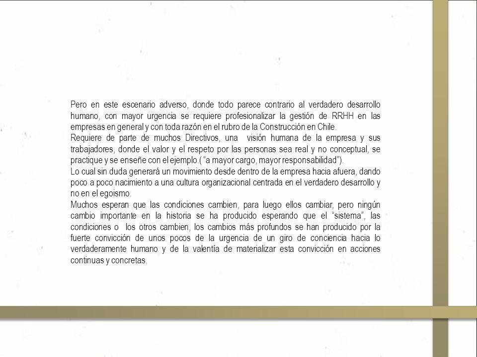 Pero en este escenario adverso, donde todo parece contrario al verdadero desarrollo humano, con mayor urgencia se requiere profesionalizar la gestión de RRHH en las empresas en general y con toda razón en el rubro de la Construcción en Chile.