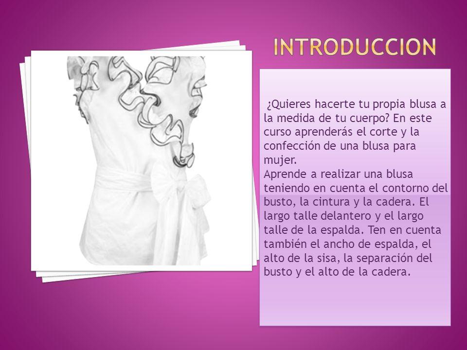 INTRODUCCION ¿Quieres hacerte tu propia blusa a la medida de tu cuerpo En este curso aprenderás el corte y la confección de una blusa para mujer.