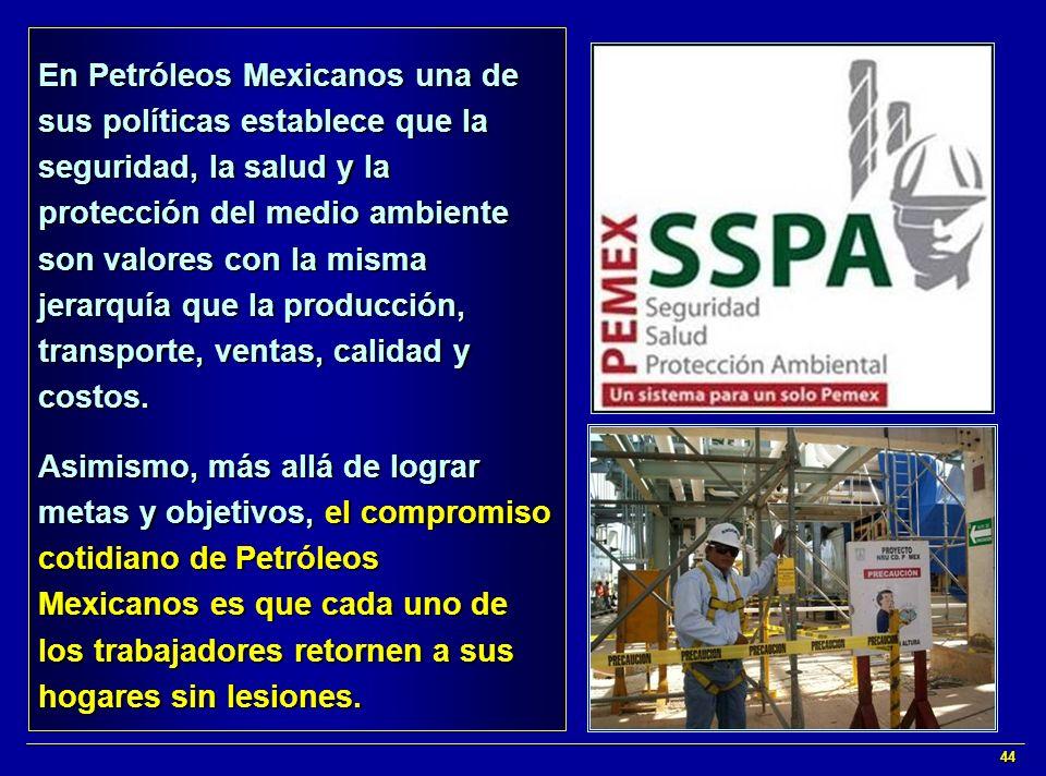 En Petróleos Mexicanos una de sus políticas establece que la seguridad, la salud y la protección del medio ambiente son valores con la misma jerarquía que la producción, transporte, ventas, calidad y costos.