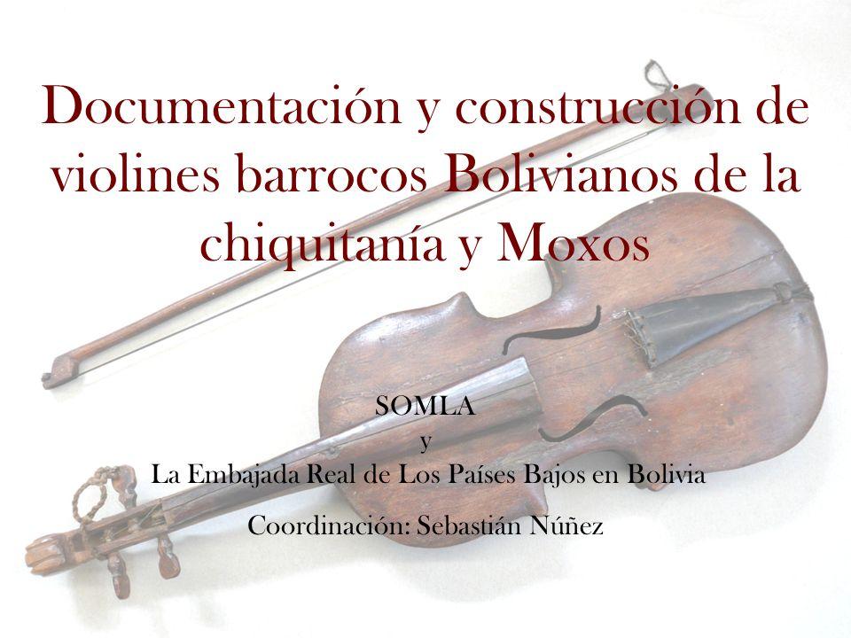 Documentación y construcción de violines barrocos Bolivianos de la chiquitanía y Moxos SOMLA y La Embajada Real de Los Países Bajos en Bolivia Coordinación: Sebastián Núñez
