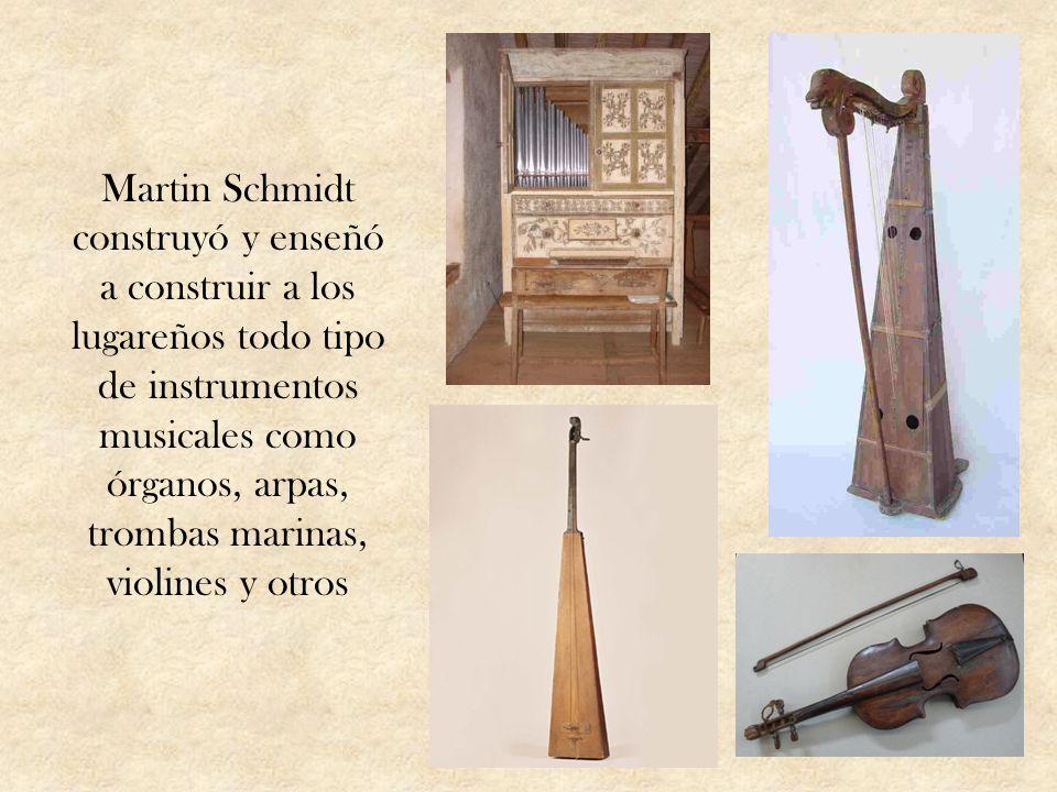 Martin Schmidt construyó y enseñó a construir a los lugareños todo tipo de instrumentos musicales como órganos, arpas, trombas marinas, violines y otros
