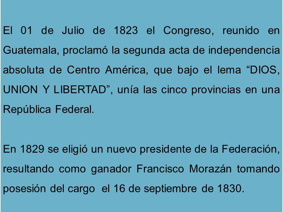 El 01 de Julio de 1823 el Congreso, reunido en Guatemala, proclamó la segunda acta de independencia absoluta de Centro América, que bajo el lema DIOS, UNION Y LIBERTAD , unía las cinco provincias en una República Federal.
