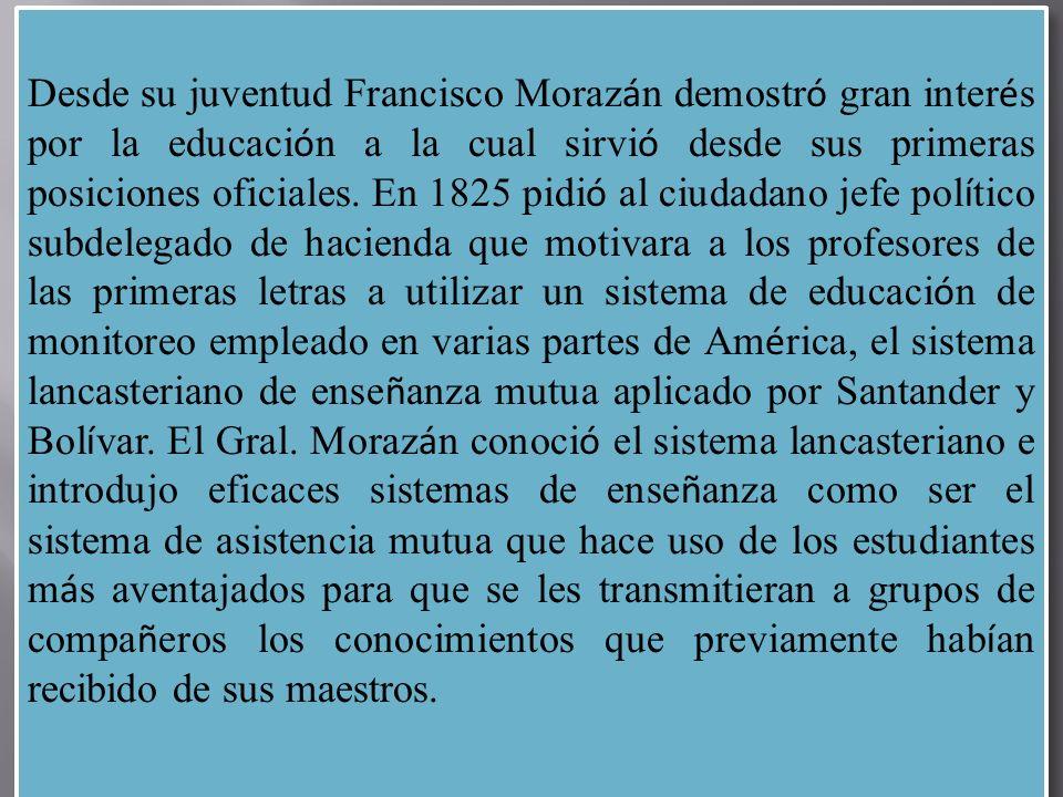 Desde su juventud Francisco Morazán demostró gran interés por la educación a la cual sirvió desde sus primeras posiciones oficiales.