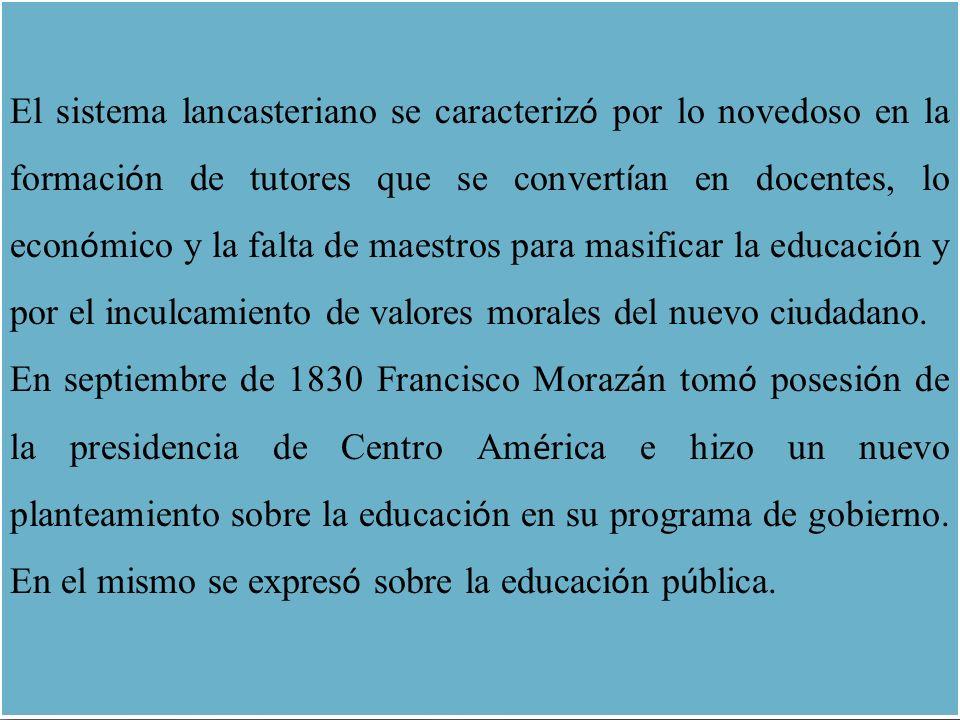 El sistema lancasteriano se caracterizó por lo novedoso en la formación de tutores que se convertían en docentes, lo económico y la falta de maestros para masificar la educación y por el inculcamiento de valores morales del nuevo ciudadano.