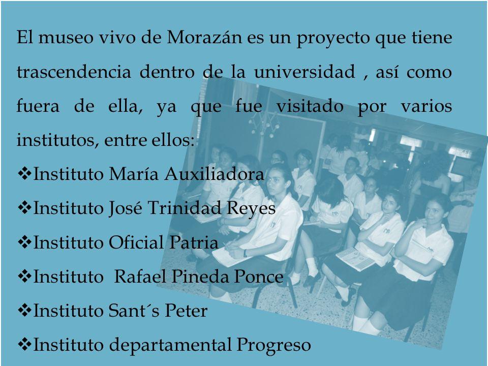 El museo vivo de Morazán es un proyecto que tiene trascendencia dentro de la universidad , así como fuera de ella, ya que fue visitado por varios institutos, entre ellos: