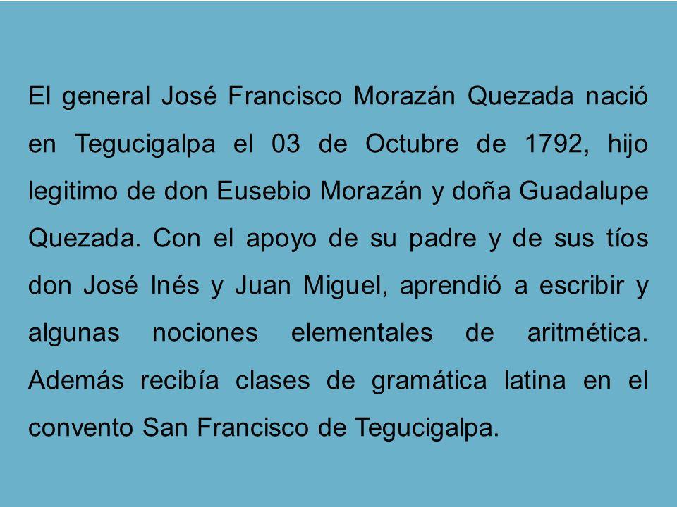 El general José Francisco Morazán Quezada nació en Tegucigalpa el 03 de Octubre de 1792, hijo legitimo de don Eusebio Morazán y doña Guadalupe Quezada.