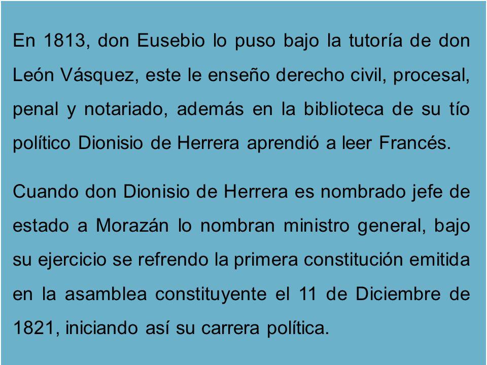 En 1813, don Eusebio lo puso bajo la tutoría de don León Vásquez, este le enseño derecho civil, procesal, penal y notariado, además en la biblioteca de su tío político Dionisio de Herrera aprendió a leer Francés.