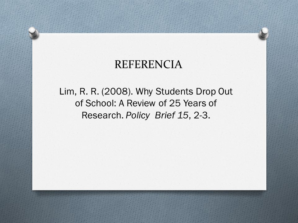 REFERENCIA Lim, R. R. (2008). Why Students Drop Out of School: A Review of 25 Years of Research.