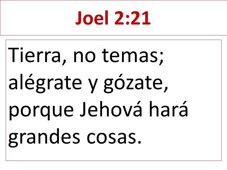 Tierra, no temas; alégrate y gózate, porque Jehová hará grandes cosas.