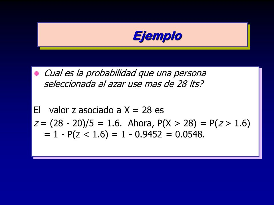 Ejemplo Cual es la probabilidad que una persona seleccionada al azar use mas de 28 lts El valor z asociado a X = 28 es.