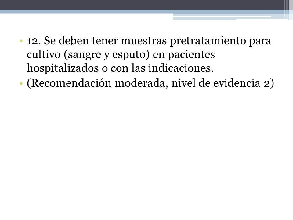 12. Se deben tener muestras pretratamiento para cultivo (sangre y esputo) en pacientes hospitalizados o con las indicaciones.