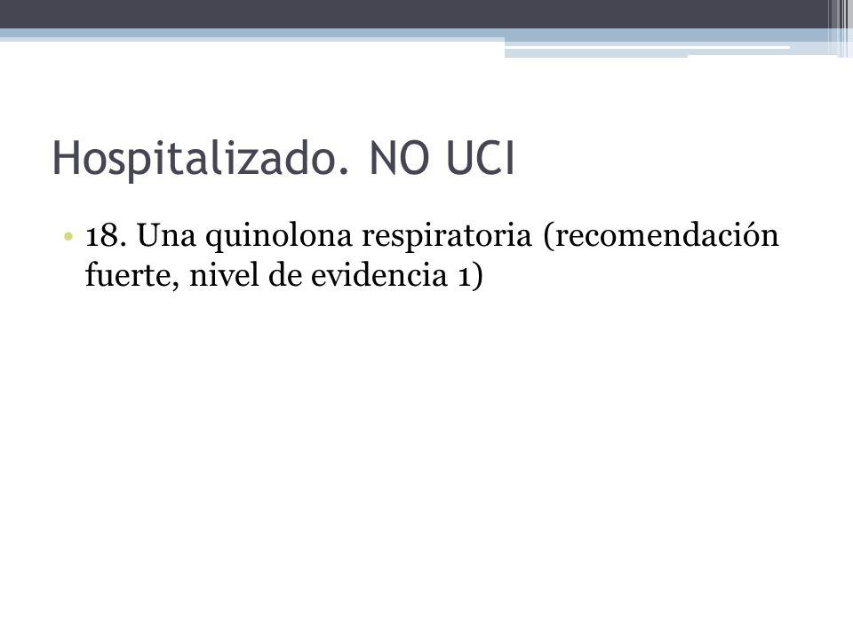 Hospitalizado. NO UCI 18. Una quinolona respiratoria (recomendación fuerte, nivel de evidencia 1)