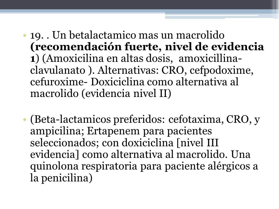 19. . Un betalactamico mas un macrolido (recomendación fuerte, nivel de evidencia 1) (Amoxicilina en altas dosis, amoxicillina- clavulanato ). Alternativas: CRO, cefpodoxime, cefuroxime- Doxiciclina como alternativa al macrolido (evidencia nivel II)