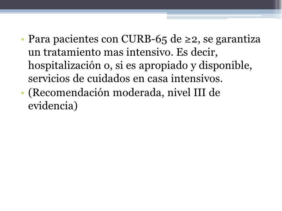 Para pacientes con CURB-65 de ≥2, se garantiza un tratamiento mas intensivo. Es decir, hospitalización o, si es apropiado y disponible, servicios de cuidados en casa intensivos.