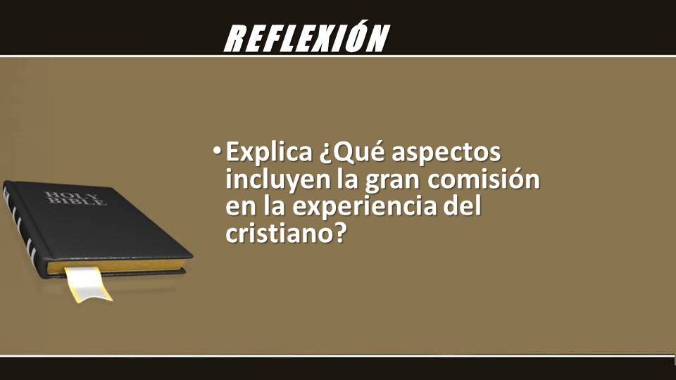 REFLEXIÓN Explica ¿Qué aspectos incluyen la gran comisión en la experiencia del cristiano