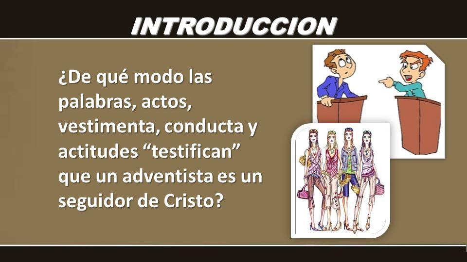 INTRODUCCION ¿De qué modo las palabras, actos, vestimenta, conducta y actitudes testifican que un adventista es un seguidor de Cristo