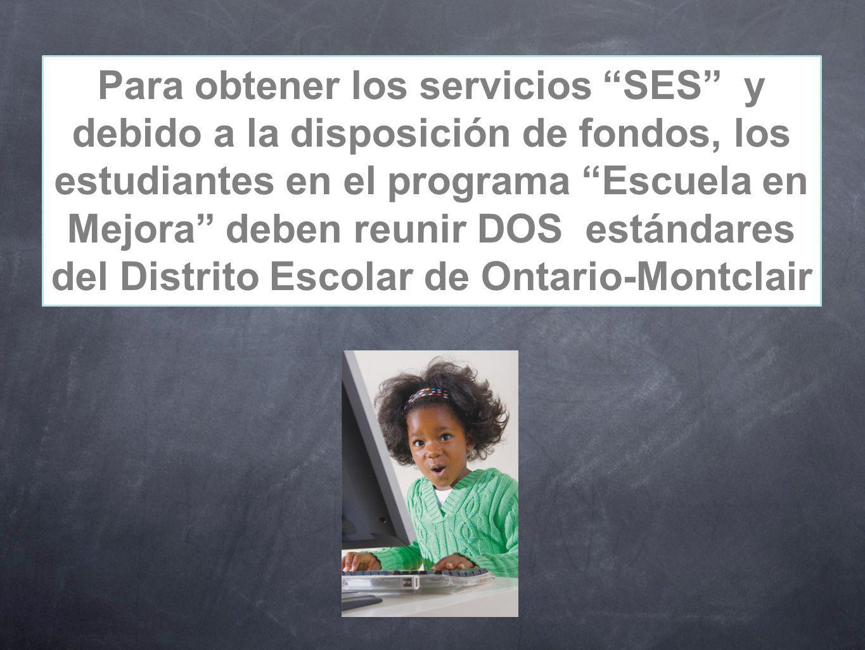 Para obtener los servicios SES y debido a la disposición de fondos, los estudiantes en el programa Escuela en Mejora deben reunir DOS estándares del Distrito Escolar de Ontario-Montclair