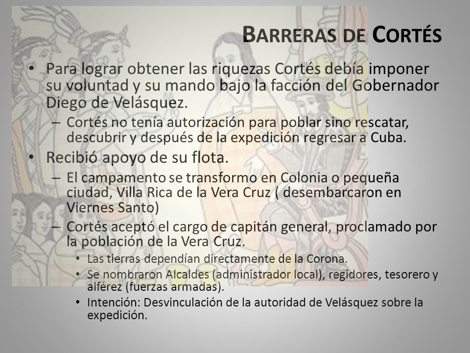 Barreras de Cortés Para lograr obtener las riquezas Cortés debía imponer su voluntad y su mando bajo la facción del Gobernador Diego de Velásquez.