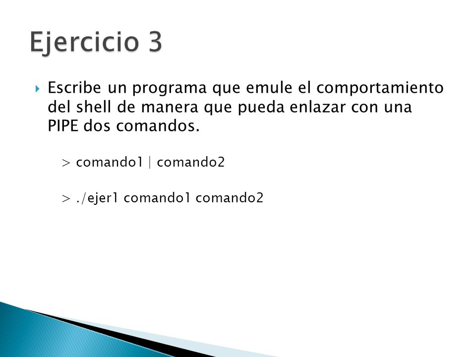 Ejercicio 3 Escribe un programa que emule el comportamiento del shell de manera que pueda enlazar con una PIPE dos comandos.