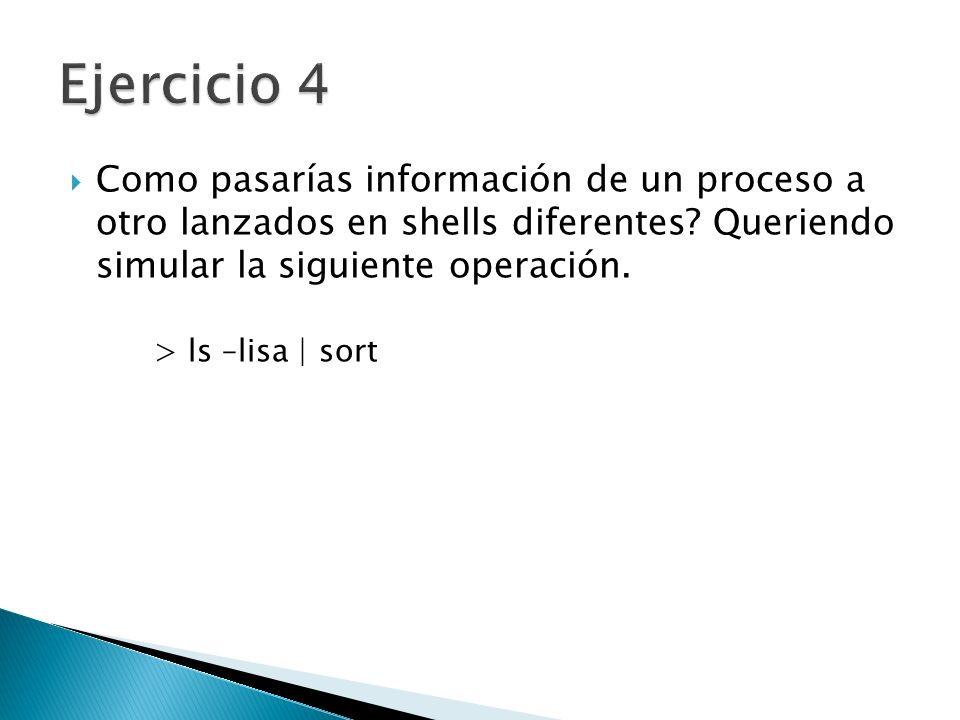 Ejercicio 4 Como pasarías información de un proceso a otro lanzados en shells diferentes Queriendo simular la siguiente operación.