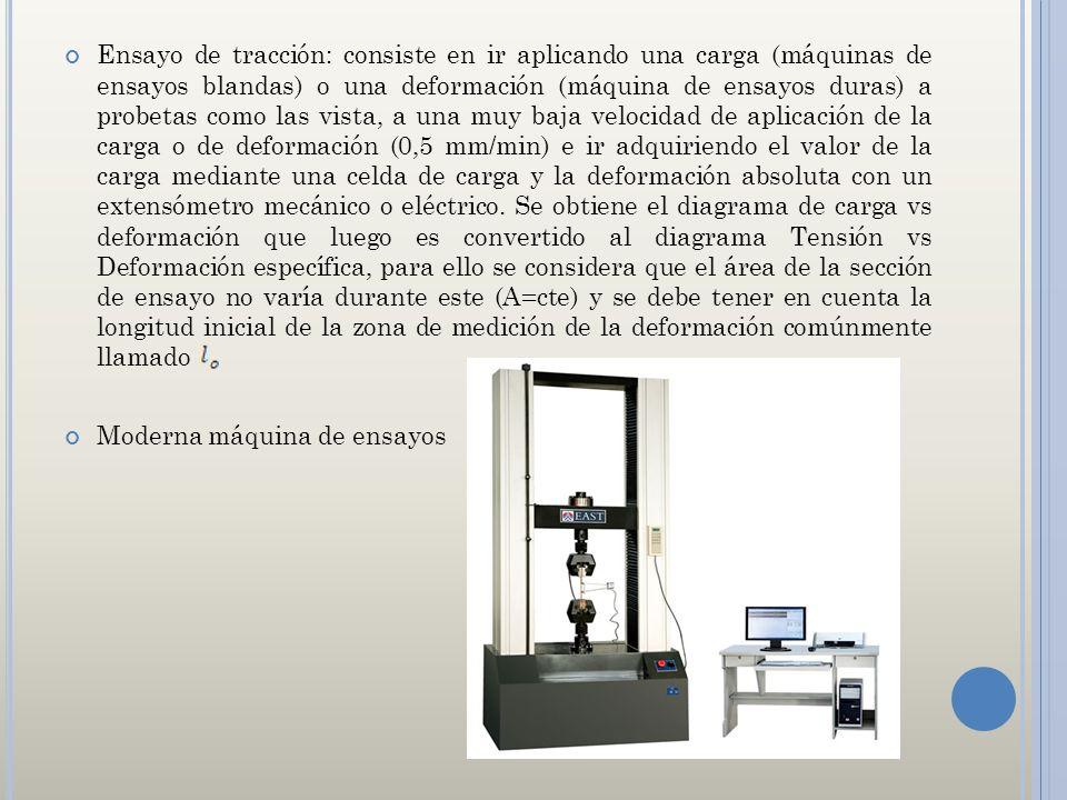 Ensayo de tracción: consiste en ir aplicando una carga (máquinas de ensayos blandas) o una deformación (máquina de ensayos duras) a probetas como las vista, a una muy baja velocidad de aplicación de la carga o de deformación (0,5 mm/min) e ir adquiriendo el valor de la carga mediante una celda de carga y la deformación absoluta con un extensómetro mecánico o eléctrico. Se obtiene el diagrama de carga vs deformación que luego es convertido al diagrama Tensión vs Deformación específica, para ello se considera que el área de la sección de ensayo no varía durante este (A=cte) y se debe tener en cuenta la longitud inicial de la zona de medición de la deformación comúnmente llamado