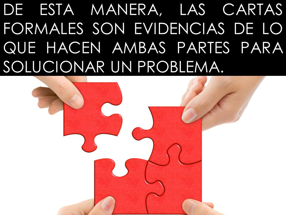 DE ESTA MANERA, LAS CARTAS FORMALES SON EVIDENCIAS DE LO QUE HACEN AMBAS PARTES PARA SOLUCIONAR UN PROBLEMA.