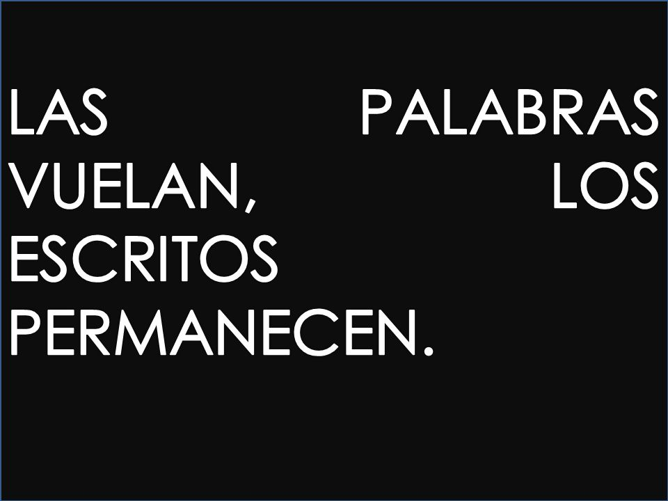 LAS PALABRAS VUELAN, LOS ESCRITOS PERMANECEN.