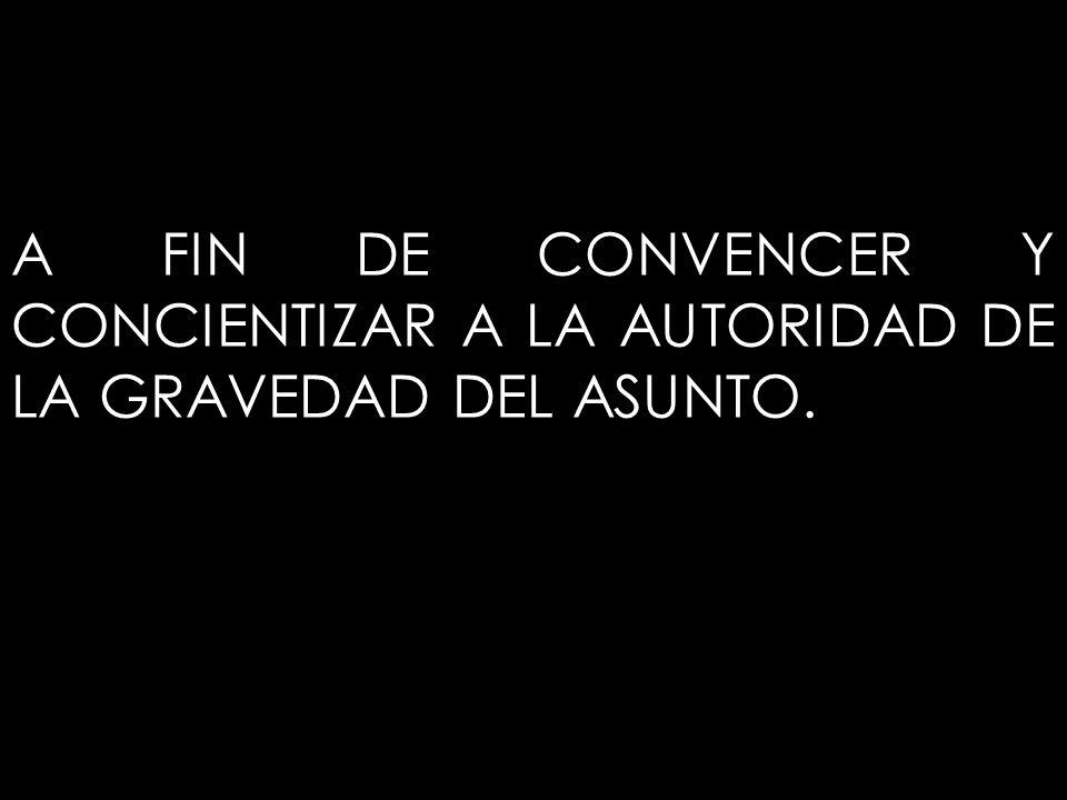 A FIN DE CONVENCER Y CONCIENTIZAR A LA AUTORIDAD DE LA GRAVEDAD DEL ASUNTO.
