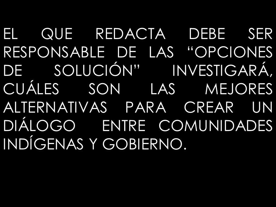 EL QUE REDACTA DEBE SER RESPONSABLE DE LAS OPCIONES DE SOLUCIÓN INVESTIGARÁ, CUÁLES SON LAS MEJORES ALTERNATIVAS PARA CREAR UN DIÁLOGO ENTRE COMUNIDADES INDÍGENAS Y GOBIERNO.