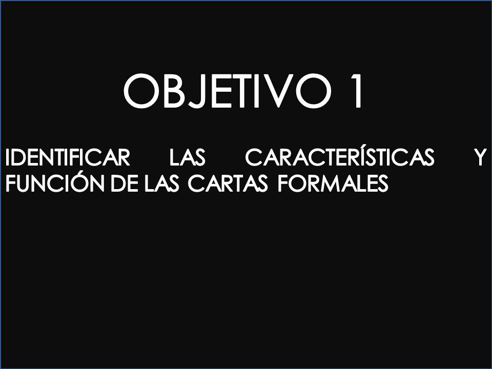 OBJETIVO 1 IDENTIFICAR LAS CARACTERÍSTICAS Y FUNCIÓN DE LAS CARTAS FORMALES