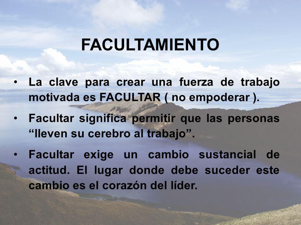 FACULTAMIENTO La clave para crear una fuerza de trabajo motivada es FACULTAR ( no empoderar ).
