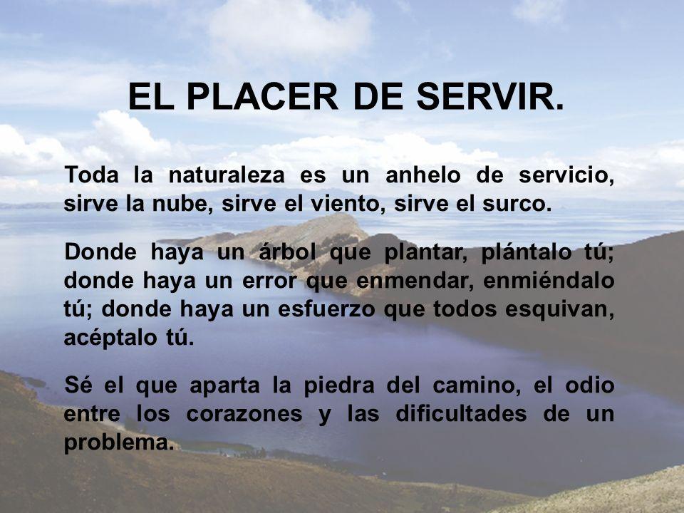 EL PLACER DE SERVIR. Toda la naturaleza es un anhelo de servicio, sirve la nube, sirve el viento, sirve el surco.