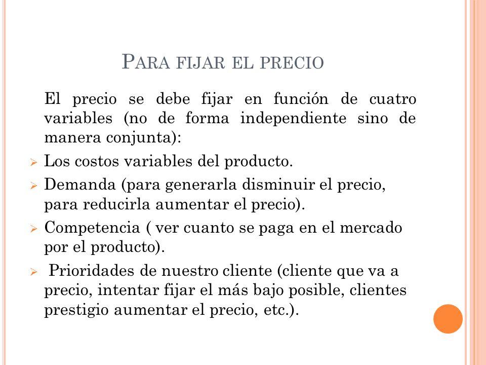 Para fijar el precio El precio se debe fijar en función de cuatro variables (no de forma independiente sino de manera conjunta):