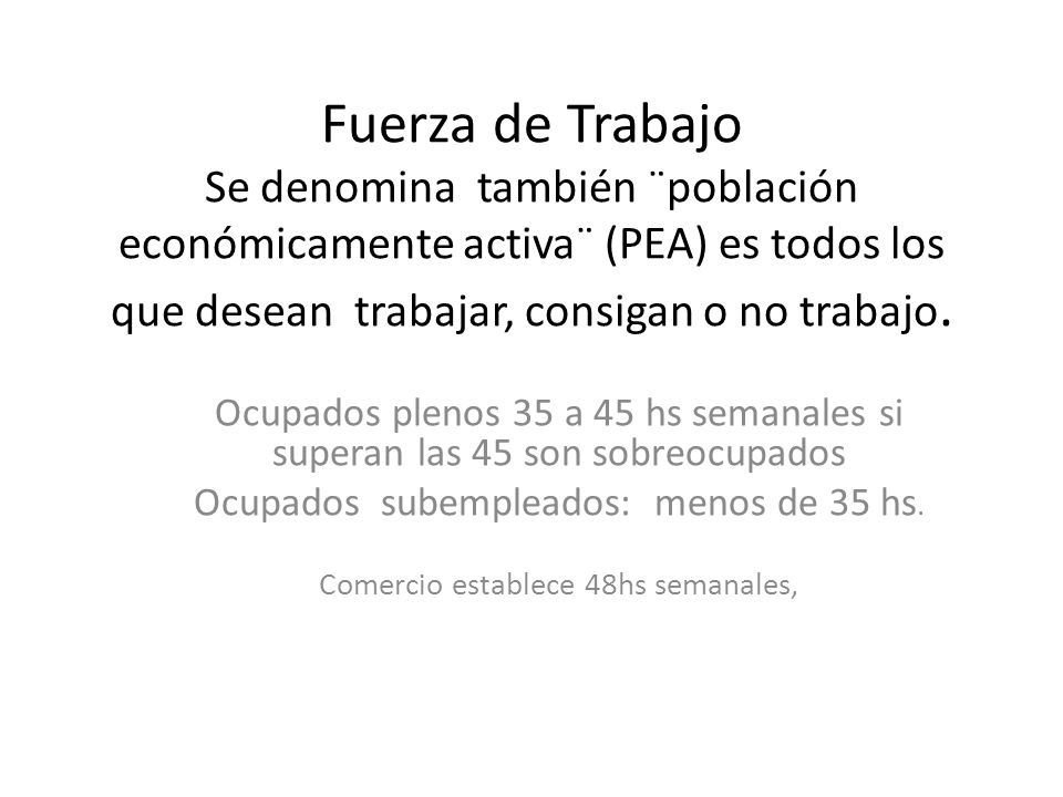 Fuerza de Trabajo Se denomina también ¨población económicamente activa¨ (PEA) es todos los que desean trabajar, consigan o no trabajo.