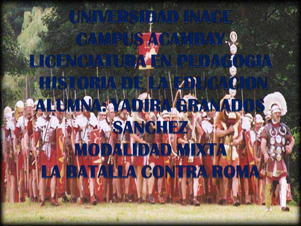 UNIVERSIDAD INACE CAMPUS ACAMBAY LICENCIATURA EN PEDAGOGIA HISTORIA DE LA EDUCACION ALUMNA: YADIRA GRANADOS SANCHEZ MODALIDAD MIXTA LA BATALLA CONTRA ROMA
