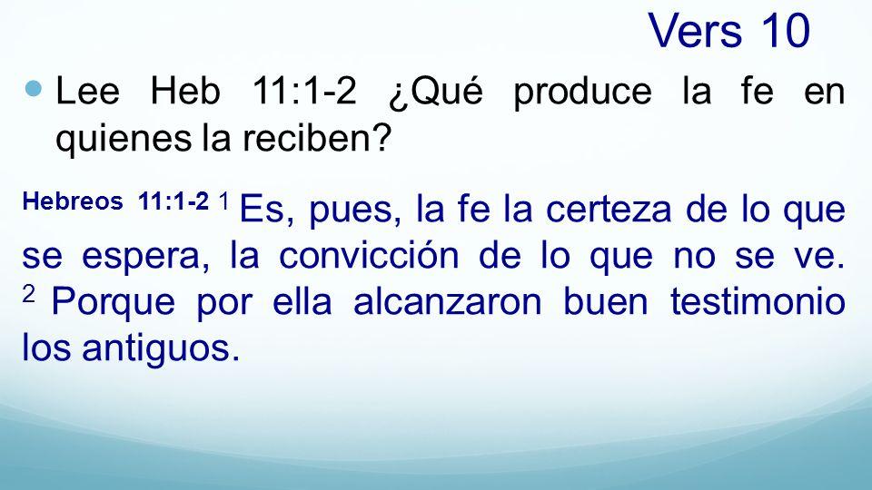 Vers 10 Lee Heb 11:1-2 ¿Qué produce la fe en quienes la reciben