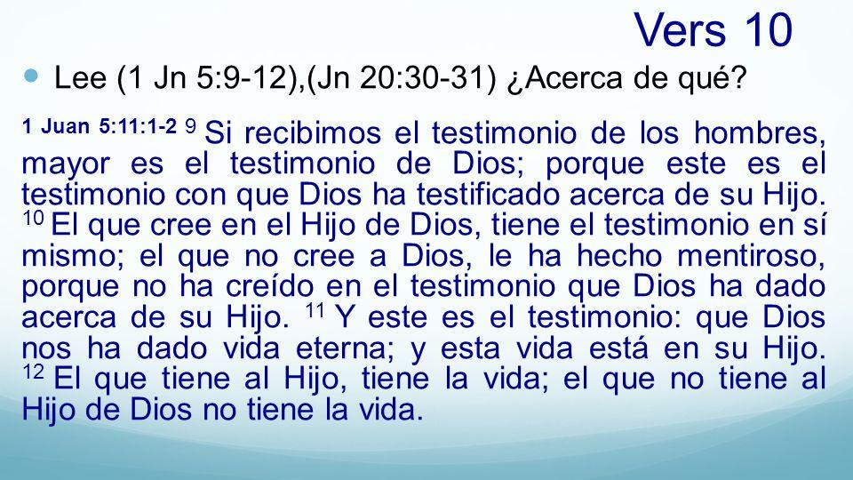 Vers 10 Lee (1 Jn 5:9-12),(Jn 20:30-31) ¿Acerca de qué