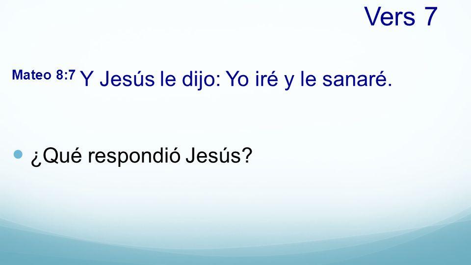 Vers 7 Mateo 8:7 Y Jesús le dijo: Yo iré y le sanaré.