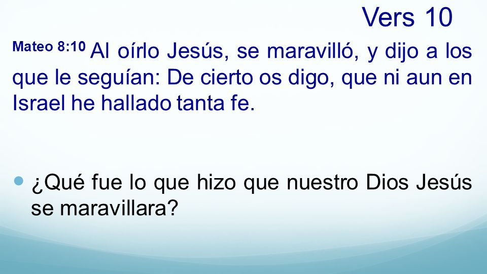 Vers 10 Mateo 8:10 Al oírlo Jesús, se maravilló, y dijo a los que le seguían: De cierto os digo, que ni aun en Israel he hallado tanta fe.