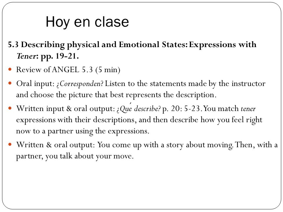 Hoy en clase 5.3 Describing physical and Emotional States: Expressions with Tener: pp. 19-21. Review of ANGEL 5.3 (5 min)