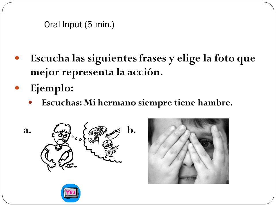 Oral Input (5 min.) Escucha las siguientes frases y elige la foto que mejor representa la acción. Ejemplo: