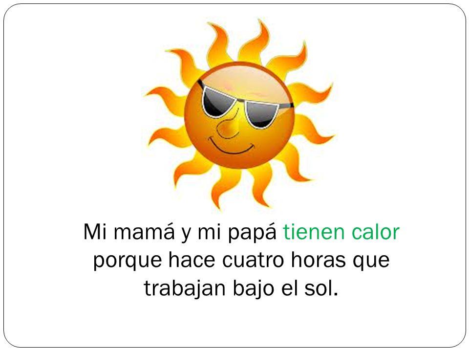 Mi mamá y mi papá tienen calor porque hace cuatro horas que trabajan bajo el sol.