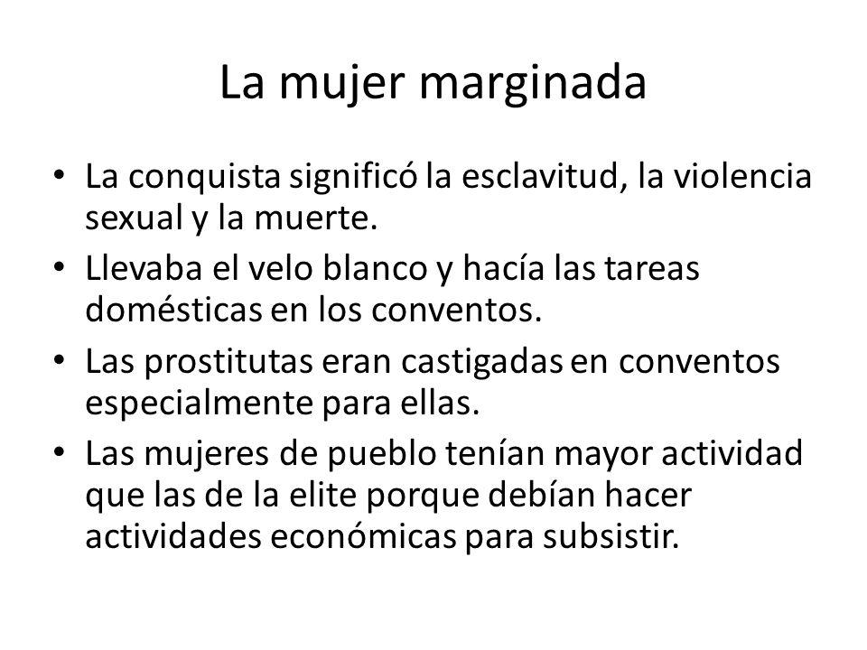 La mujer marginada La conquista significó la esclavitud, la violencia sexual y la muerte.