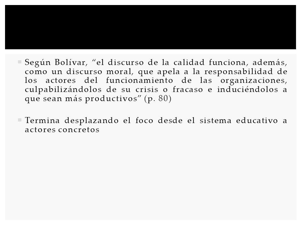 Según Bolívar, el discurso de la calidad funciona, además, como un discurso moral, que apela a la responsabilidad de los actores del funcionamiento de las organizaciones, culpabilizándolos de su crisis o fracaso e induciéndolos a que sean más productivos (p. 80)