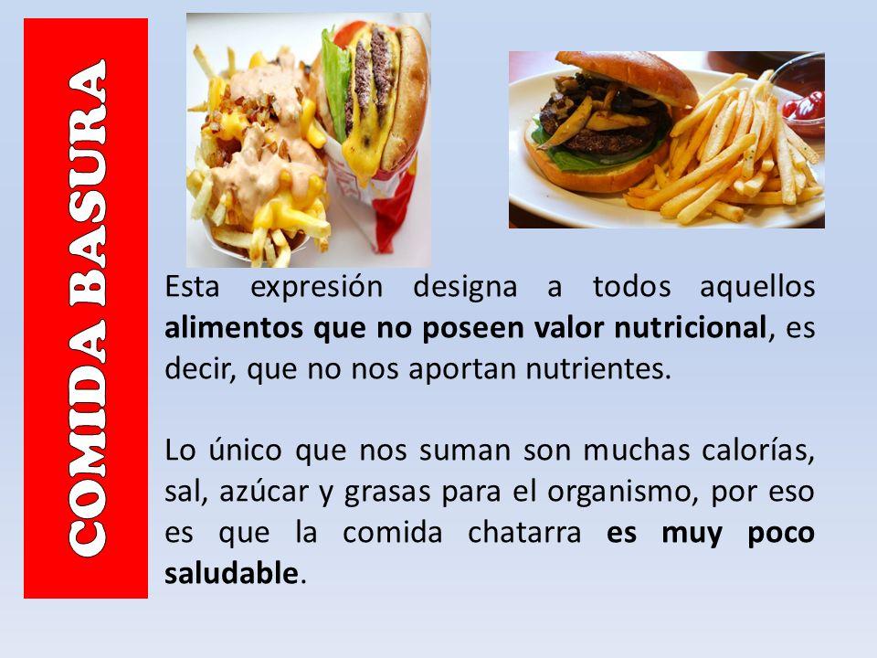 COMIDA BASURA Esta expresión designa a todos aquellos alimentos que no poseen valor nutricional, es decir, que no nos aportan nutrientes.